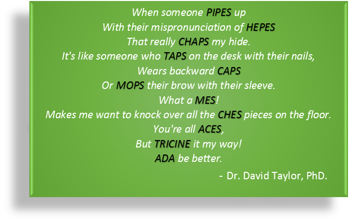 Poem about pronouncing biological buffers for the laboratory. Written by Dr. David Taylor. Poem helps you understand how to pronounce biological buffers